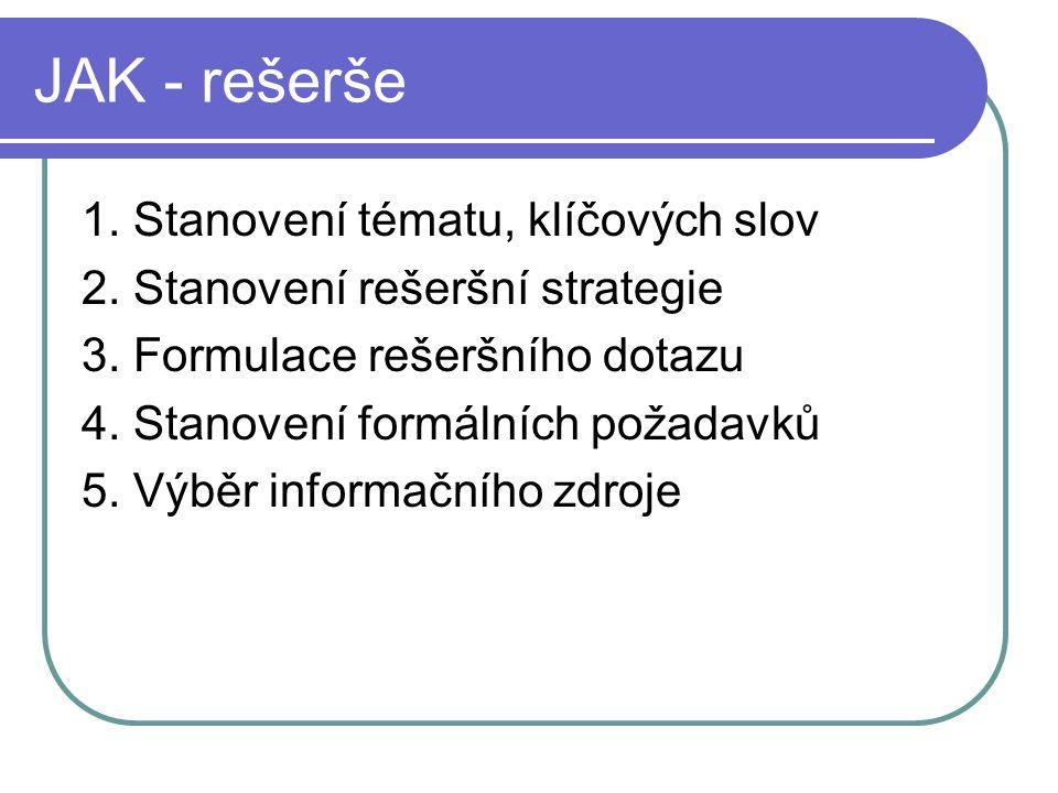 JAK - rešerše 1. Stanovení tématu, klíčových slov 2. Stanovení rešeršní strategie 3. Formulace rešeršního dotazu 4. Stanovení formálních požadavků 5.