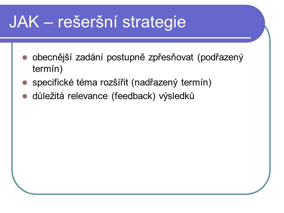 JAK – rešeršní strategie obecnější zadání postupně zpřesňovat (podřazený termín) specifické téma rozšířit (nadřazený termín) důležitá relevance (feedback) výsledků