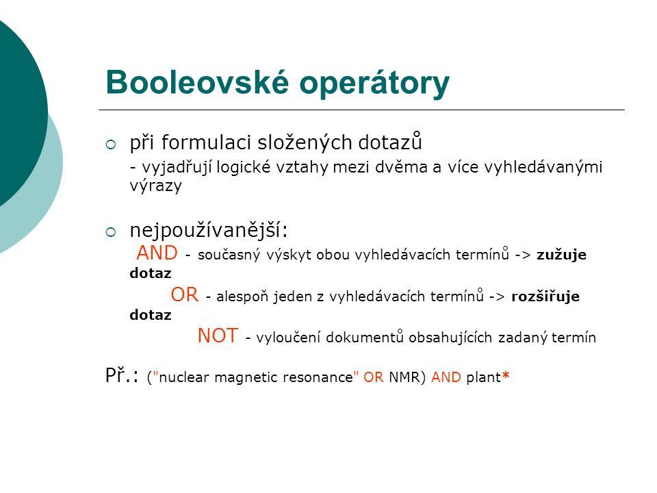 Booleovské operátory  při formulaci složených dotazů - vyjadřují logické vztahy mezi dvěma a více vyhledávanými výrazy  nejpoužívanější: AND - současný výskyt obou vyhledávacích termínů -> zužuje dotaz OR - alespoň jeden z vyhledávacích termínů -> rozšiřuje dotaz NOT - vyloučení dokumentů obsahujících zadaný termín Př.: ( nuclear magnetic resonance OR NMR) AND plant*
