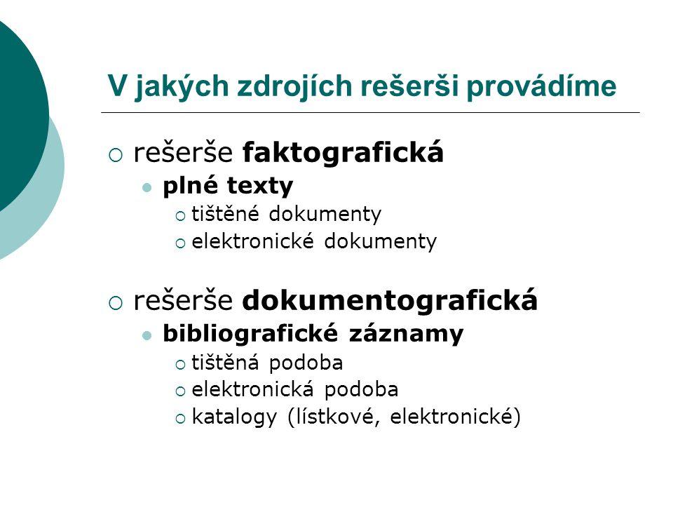 V jakých zdrojích rešerši provádíme  rešerše faktografická plné texty  tištěné dokumenty  elektronické dokumenty  rešerše dokumentografická bibliografické záznamy  tištěná podoba  elektronická podoba  katalogy (lístkové, elektronické)