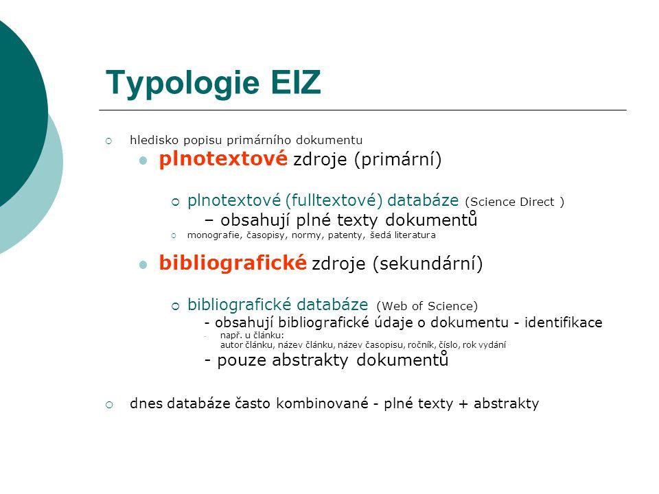 Typologie EIZ  hledisko popisu primárního dokumentu plnotextové zdroje (primární)  plnotextové (fulltextové) databáze (Science Direct ) – obsahují plné texty dokumentů  monografie, časopisy, normy, patenty, šedá literatura bibliografické zdroje (sekundární)  bibliografické databáze (Web of Science) - obsahují bibliografické údaje o dokumentu - identifikace - např.