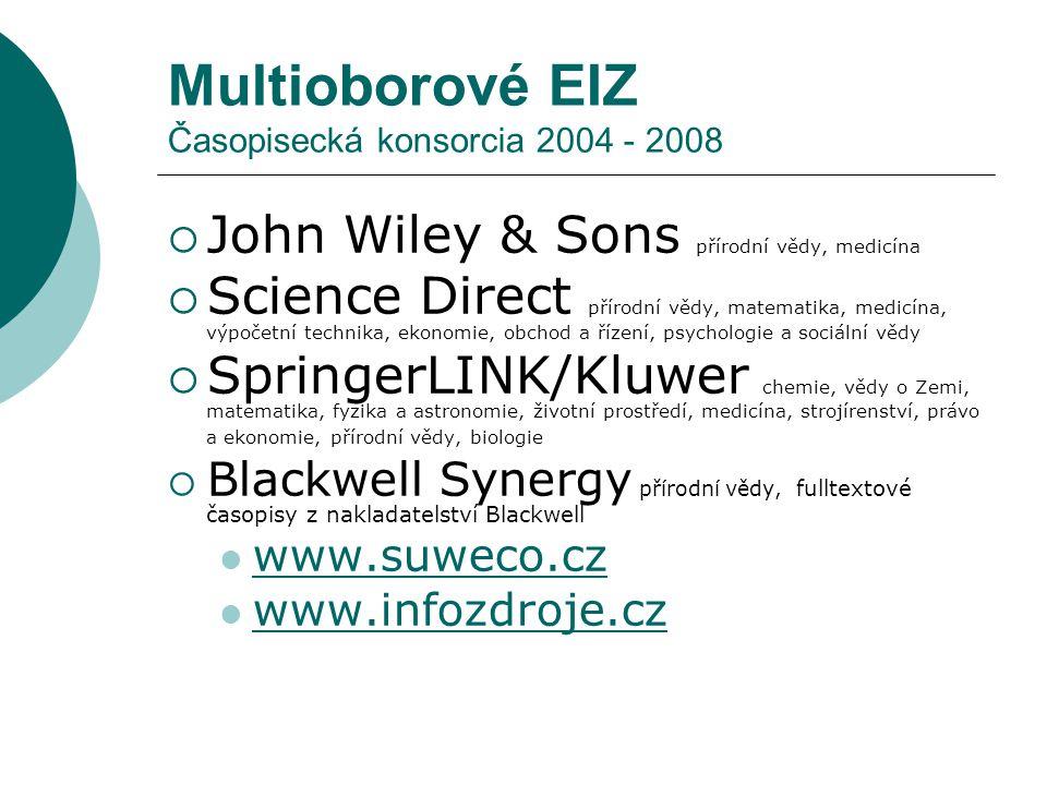 Multioborové EIZ Časopisecká konsorcia 2004 - 2008  John Wiley & Sons přírodní vědy, medicína  Science Direct přírodní vědy, matematika, medicína, výpočetní technika, ekonomie, obchod a řízení, psychologie a sociální vědy  SpringerLINK/Kluwer chemie, vědy o Zemi, matematika, fyzika a astronomie, životní prostředí, medicína, strojírenství, právo a ekonomie, přírodní vědy, biologie  Blackwell Synergy přírodní vědy, fulltextové časopisy z nakladatelství Blackwell www.suweco.cz www.infozdroje.cz