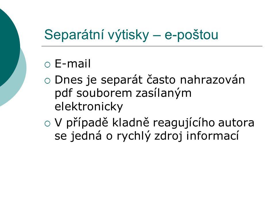 Separátní výtisky – e-poštou  E-mail  Dnes je separát často nahrazován pdf souborem zasílaným elektronicky  V případě kladně reagujícího autora se jedná o rychlý zdroj informací