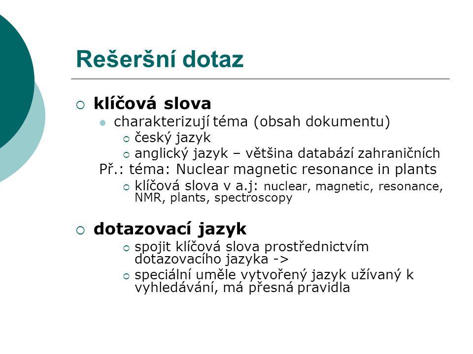 Rešeršní dotaz  klíčová slova charakterizují téma (obsah dokumentu)  český jazyk  anglický jazyk – většina databází zahraničních Př.: téma: Nuclear magnetic resonance in plants  klíčová slova v a.j: nuclear, magnetic, resonance, NMR, plants, spectroscopy  dotazovací jazyk  spojit klíčová slova prostřednictvím dotazovacího jazyka ->  speciální uměle vytvořený jazyk užívaný k vyhledávání, má přesná pravidla