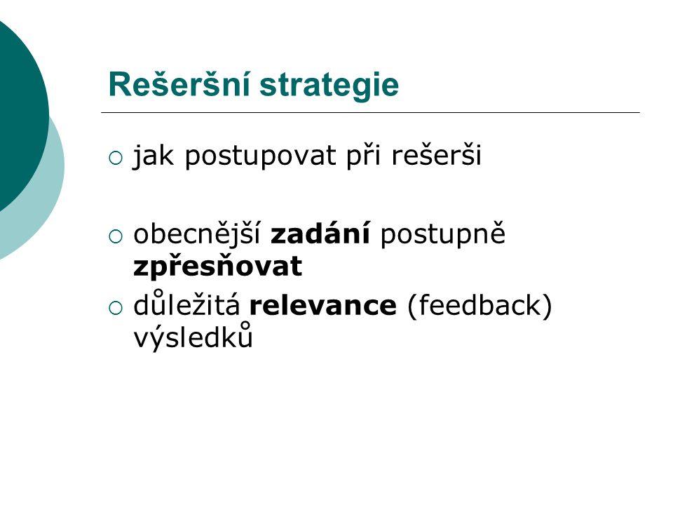 Rešeršní strategie  jak postupovat při rešerši  obecnější zadání postupně zpřesňovat  důležitá relevance (feedback) výsledků