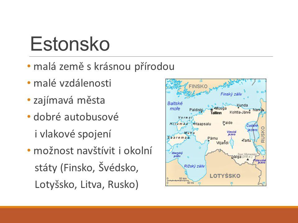 Estonsko malá země s krásnou přírodou malé vzdálenosti zajímavá města dobré autobusové i vlakové spojení možnost navštívit i okolní státy (Finsko, Švé