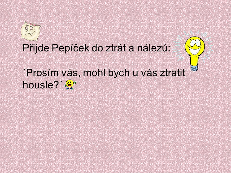 Přijde Pepíček do ztrát a nálezů: ´Prosím vás, mohl bych u vás ztratit housle?´