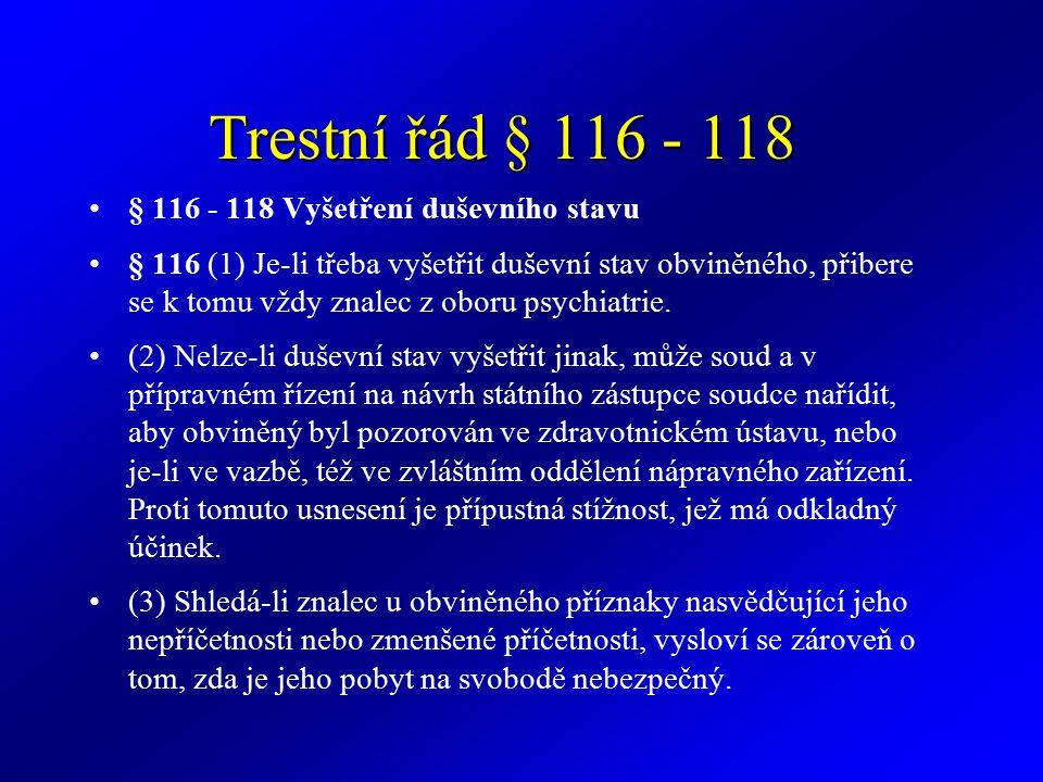 Trestní řád § 116 - 118 § 116 - 118 Vyšetření duševního stavu § 116 (1) Je-li třeba vyšetřit duševní stav obviněného, přibere se k tomu vždy znalec z