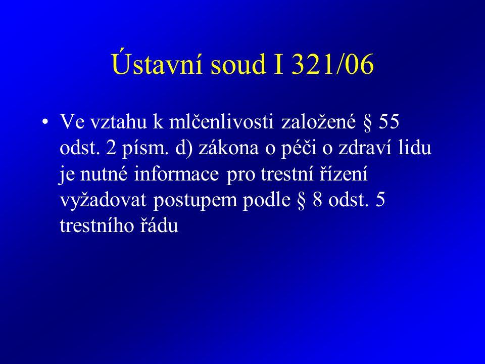 Ústavní soud I 321/06 Ve vztahu k mlčenlivosti založené § 55 odst. 2 písm. d) zákona o péči o zdraví lidu je nutné informace pro trestní řízení vyžado