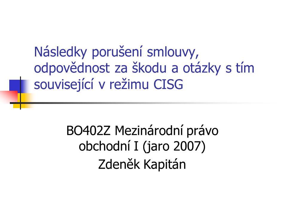 Následky porušení smlouvy, odpovědnost za škodu a otázky s tím související v režimu CISG BO402Z Mezinárodní právo obchodní I (jaro 2007) Zdeněk Kapitán