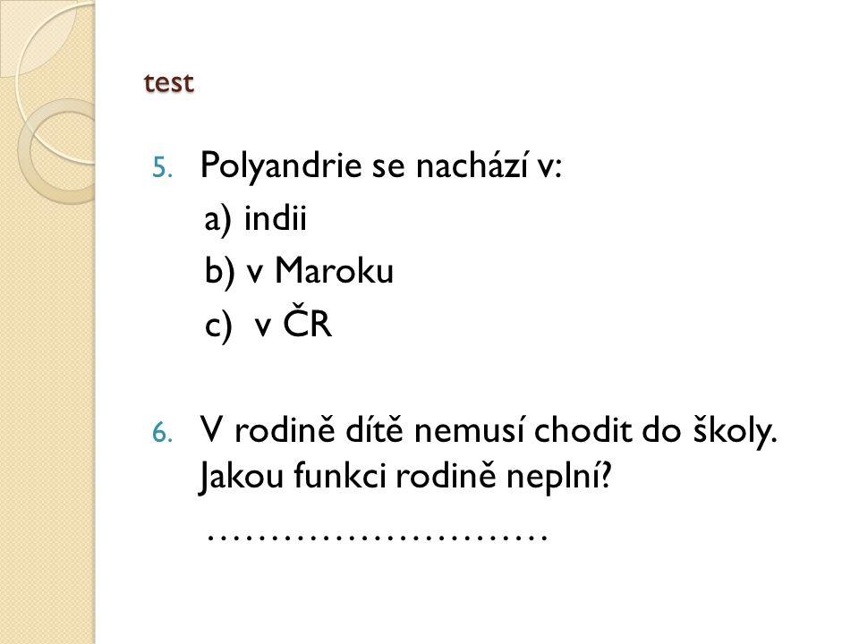 test 5. Polyandrie se nachází v: a) indii b) v Maroku c) v ČR 6.