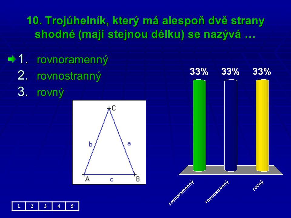 10. Trojúhelník, který má alespoň dvě strany shodné (mají stejnou délku) se nazývá … 1.