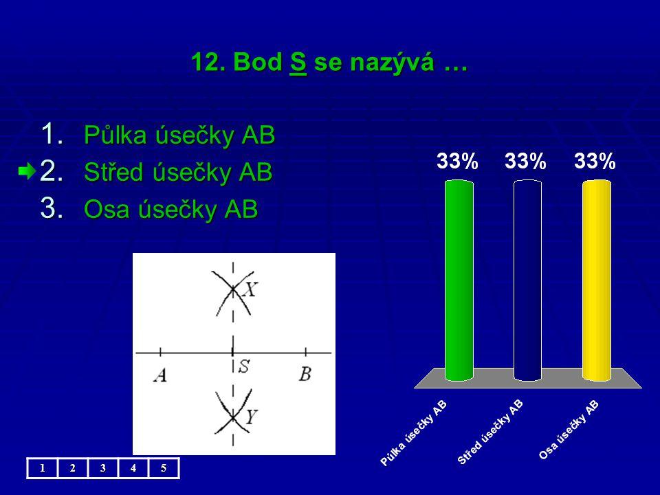 12. Bod S se nazývá … 1. Půlka úsečky AB 2. Střed úsečky AB 3. Osa úsečky AB 12345