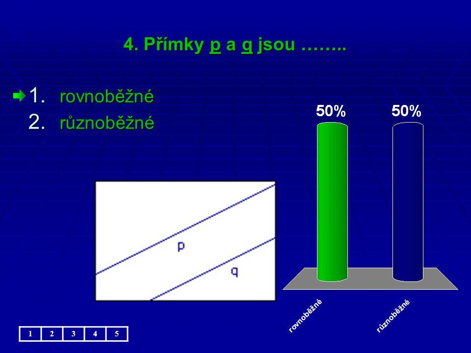 4. Přímky p a q jsou …….. 1. rovnoběžné 2. různoběžné 12345