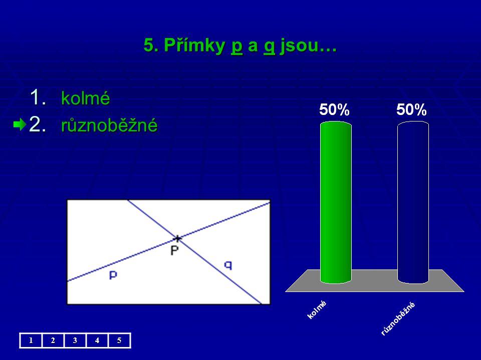 5. Přímky p a q jsou… 1. kolmé 2. různoběžné 12345