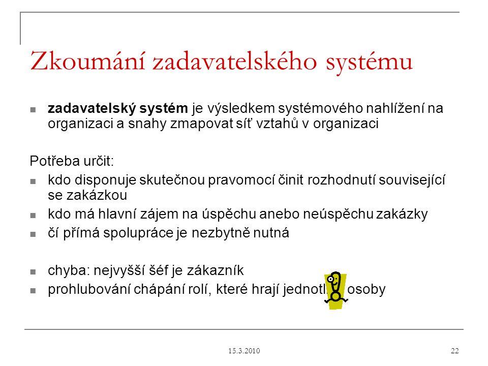 15.3.2010 22 Zkoumání zadavatelského systému zadavatelský systém je výsledkem systémového nahlížení na organizaci a snahy zmapovat síť vztahů v organizaci Potřeba určit: kdo disponuje skutečnou pravomocí činit rozhodnutí související se zakázkou kdo má hlavní zájem na úspěchu anebo neúspěchu zakázky čí přímá spolupráce je nezbytně nutná chyba: nejvyšší šéf je zákazník prohlubování chápání rolí, které hrají jednotlivé osoby