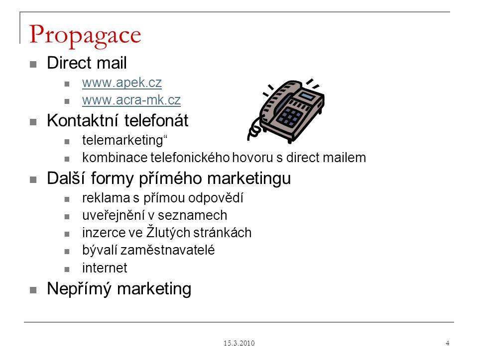 15.3.2010 4 Propagace Direct mail www.apek.cz www.acra-mk.cz Kontaktní telefonát telemarketing kombinace telefonického hovoru s direct mailem Další formy přímého marketingu reklama s přímou odpovědí uveřejnění v seznamech inzerce ve Žlutých stránkách bývalí zaměstnavatelé internet Nepřímý marketing