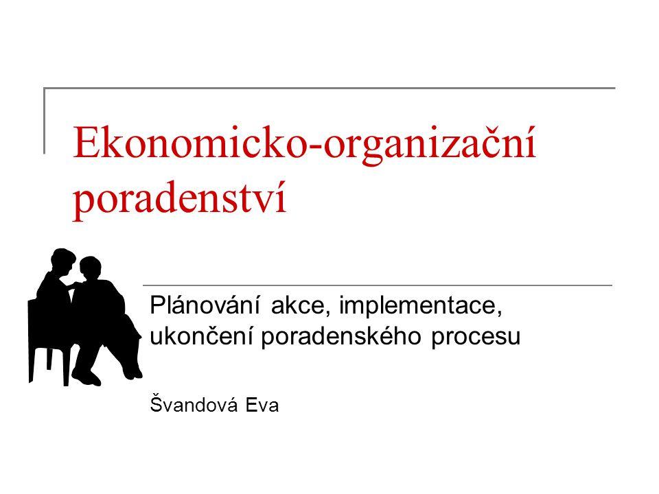 Ekonomicko-organizační poradenství Plánování akce, implementace, ukončení poradenského procesu Švandová Eva