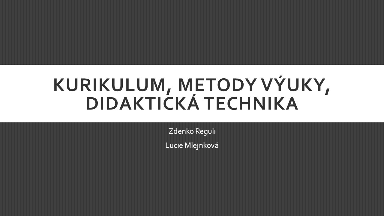 KURIKULUM, METODY VÝUKY, DIDAKTICKÁ TECHNIKA Zdenko Reguli Lucie Mlejnková