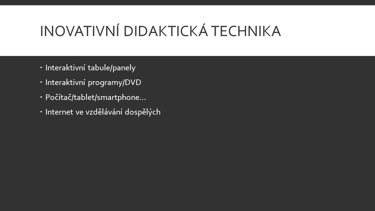 INOVATIVNÍ DIDAKTICKÁ TECHNIKA  Interaktivní tabule/panely  Interaktivní programy/DVD  Počítač/tablet/smartphone…  Internet ve vzdělávání dospělýc