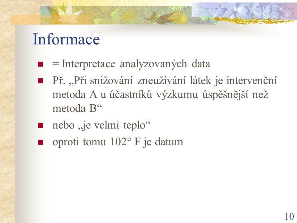 """10 Informace = Interpretace analyzovaných data Př. """"Při snižování zneužívání látek je intervenční metoda A u účastníků výzkumu úspěšnější než metoda B"""