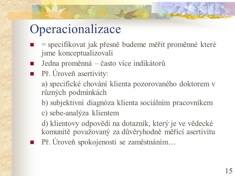 15 Operacionalizace = specifikovat jak přesně budeme měřit proměnné které jsme konceptualizovali Jedna proměnná – často více indikátorů Př. Úroveň ase
