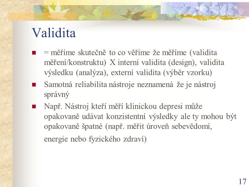 17 Validita = měříme skutečně to co věříme že měříme (validita měření/konstruktu) X interní validita (design), validita výsledku (analýza), externí va