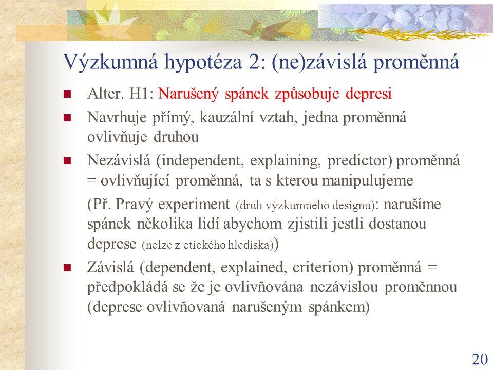 20 Výzkumná hypotéza 2: (ne)závislá proměnná Alter. H1: Narušený spánek způsobuje depresi Navrhuje přímý, kauzální vztah, jedna proměnná ovlivňuje dru