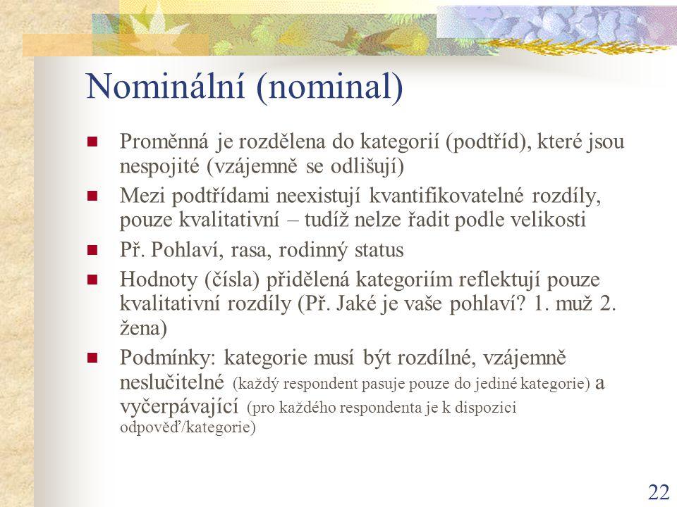 22 Nominální (nominal) Proměnná je rozdělena do kategorií (podtříd), které jsou nespojité (vzájemně se odlišují) Mezi podtřídami neexistují kvantifiko