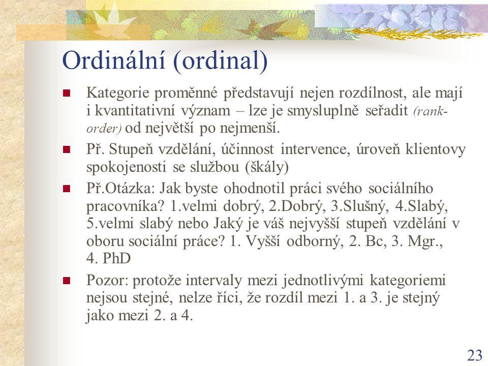 23 Ordinální (ordinal) Kategorie proměnné představují nejen rozdílnost, ale mají i kvantitativní význam – lze je smysluplně seřadit (rank- order) od n