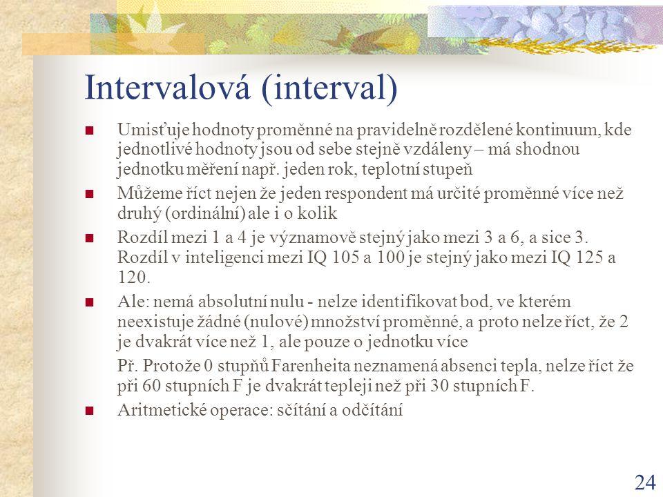 24 Intervalová (interval) Umisťuje hodnoty proměnné na pravidelně rozdělené kontinuum, kde jednotlivé hodnoty jsou od sebe stejně vzdáleny – má shodno
