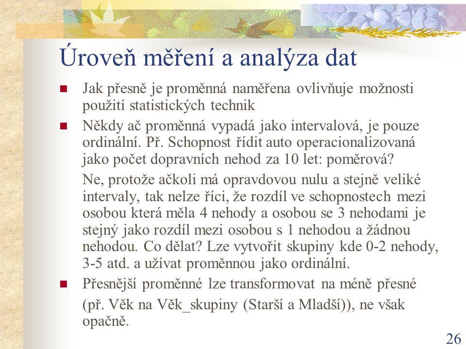 26 Úroveň měření a analýza dat Jak přesně je proměnná naměřena ovlivňuje možnosti použití statistických technik Někdy ač proměnná vypadá jako interval