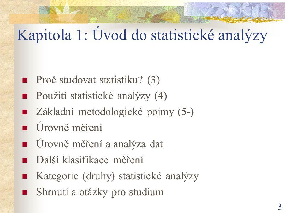 3 Kapitola 1: Úvod do statistické analýzy Proč studovat statistiku? (3) Použití statistické analýzy (4) Základní metodologické pojmy (5-) Úrovně měřen