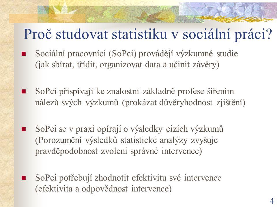 4 Proč studovat statistiku v sociální práci? Sociální pracovníci (SoPci) provádějí výzkumné studie (jak sbírat, třídit, organizovat data a učinit závě