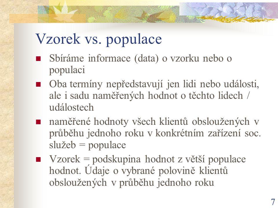 7 Vzorek vs. populace Sbíráme informace (data) o vzorku nebo o populaci Oba termíny nepředstavují jen lidi nebo události, ale i sadu naměřených hodnot