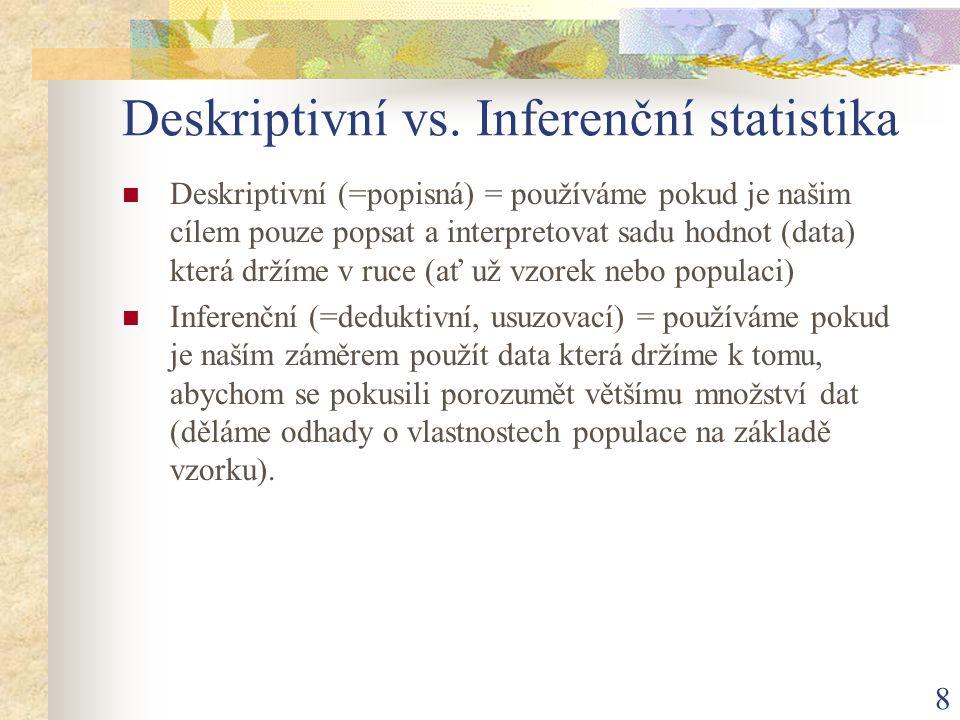 8 Deskriptivní vs. Inferenční statistika Deskriptivní (=popisná) = používáme pokud je našim cílem pouze popsat a interpretovat sadu hodnot (data) kter