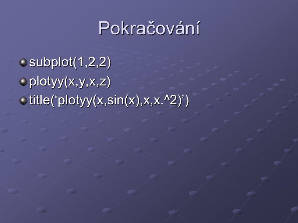 Pokračování subplot(1,2,2)plotyy(x,y,x,z) title('plotyy(x,sin(x),x,x.^2)')