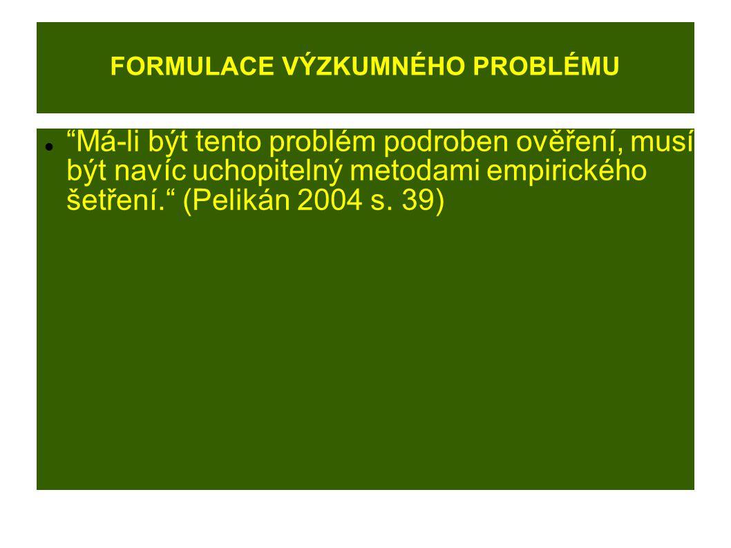 FORMULACE VÝZKUMNÉHO PROBLÉMU Má-li být tento problém podroben ověření, musí být navíc uchopitelný metodami empirického šetření. (Pelikán 2004 s.