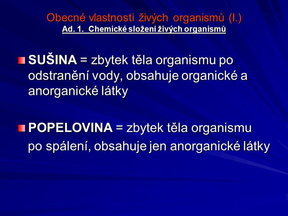 Obecné vlastnosti živých organismů (I.) Ad. 1. Chemické složení živých organismů SUŠINA = zbytek těla organismu po odstranění vody, obsahuje organické