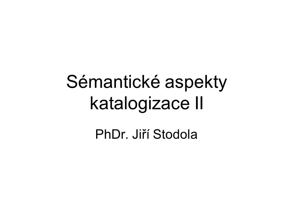 Sémantické aspekty katalogizace II PhDr. Jiří Stodola