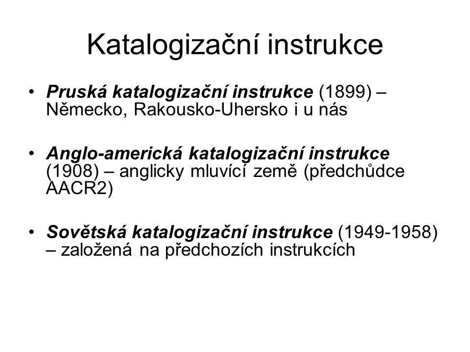 Katalogizační instrukce Pruská katalogizační instrukce (1899) – Německo, Rakousko-Uhersko i u nás Anglo-americká katalogizační instrukce (1908) – anglicky mluvící země (předchůdce AACR2) Sovětská katalogizační instrukce (1949-1958) – založená na předchozích instrukcích
