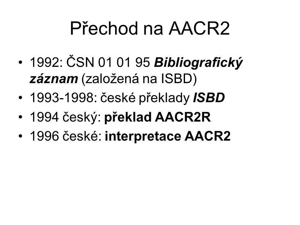 Přechod na AACR2 1992: ČSN 01 01 95 Bibliografický záznam (založená na ISBD) 1993-1998: české překlady ISBD 1994 český: překlad AACR2R 1996 české: interpretace AACR2