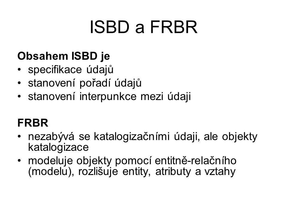 ISBD a FRBR Obsahem ISBD je specifikace údajů stanovení pořadí údajů stanovení interpunkce mezi údaji FRBR nezabývá se katalogizačními údaji, ale objekty katalogizace modeluje objekty pomocí entitně-relačního (modelu), rozlišuje entity, atributy a vztahy