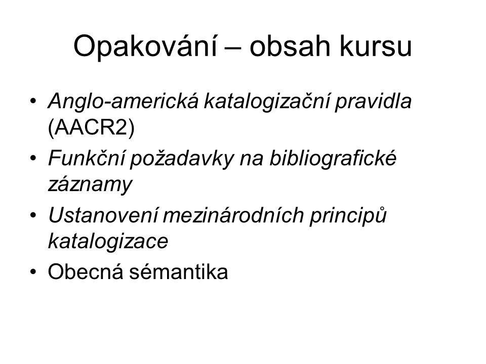 Opakování – obsah kursu Anglo-americká katalogizační pravidla (AACR2) Funkční požadavky na bibliografické záznamy Ustanovení mezinárodních principů katalogizace Obecná sémantika
