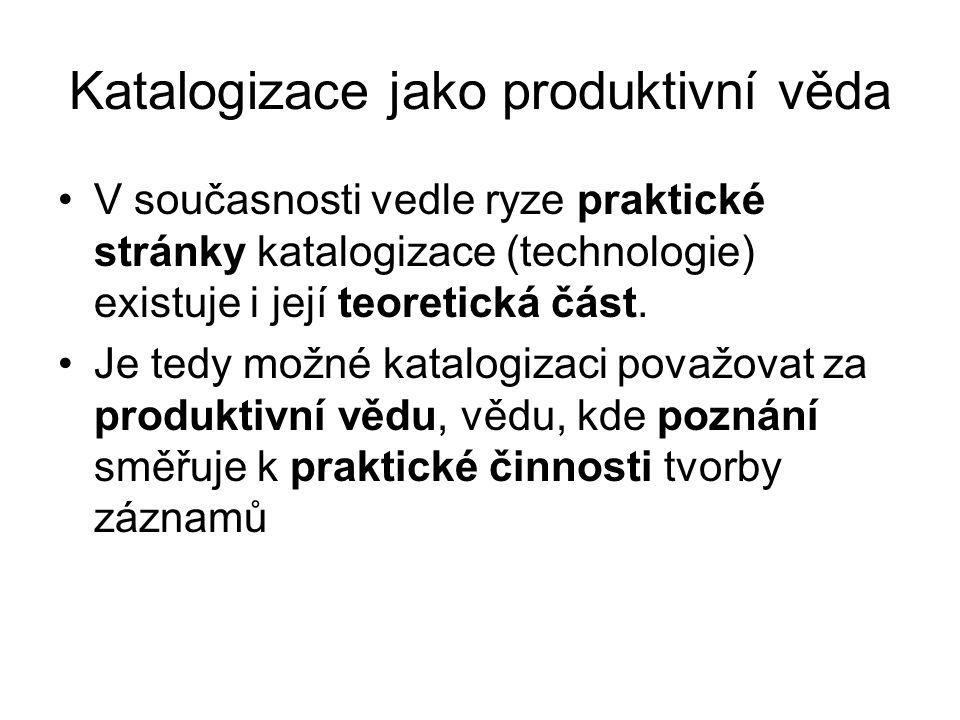 Katalogizace jako produktivní věda V současnosti vedle ryze praktické stránky katalogizace (technologie) existuje i její teoretická část.