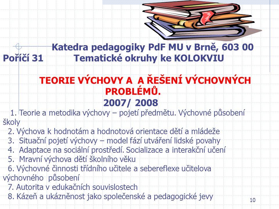 10 Katedra pedagogiky PdF MU v Brně, 603 00 Poříčí 31 Tematické okruhy ke KOLOKVIU TEORIE VÝCHOVY A A ŘEŠENÍ VÝCHOVNÝCH PROBLÉMŮ. 2007/ 2008 1. Teorie