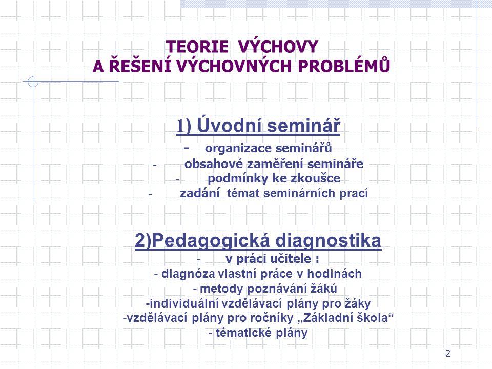 2 TEORIE VÝCHOVY A ŘEŠENÍ VÝCHOVNÝCH PROBLÉMŮ 1 ) Úvodní seminář - organizace seminářů - obsahové zaměření semináře - podmínky ke zkoušce - zadání tém