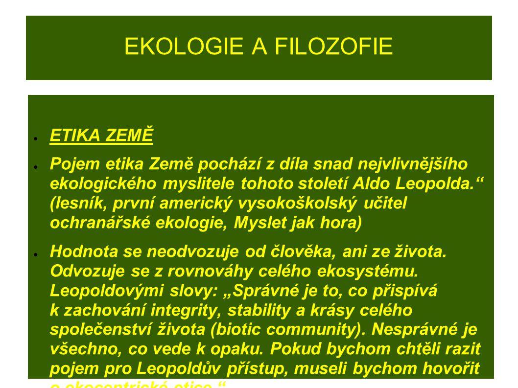 """EKOLOGIE A FILOZOFIE ● ETIKA ZEMĚ ● Pojem etika Země pochází z díla snad nejvlivnějšího ekologického myslitele tohoto století Aldo Leopolda."""" (lesník,"""