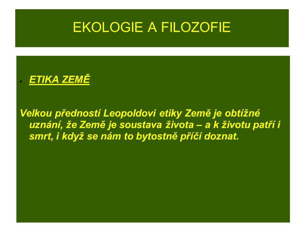 EKOLOGIE A FILOZOFIE ● ETIKA ZEMĚ Velkou předností Leopoldovi etiky Země je obtížné uznání, že Země je soustava života – a k životu patří i smrt, i kd