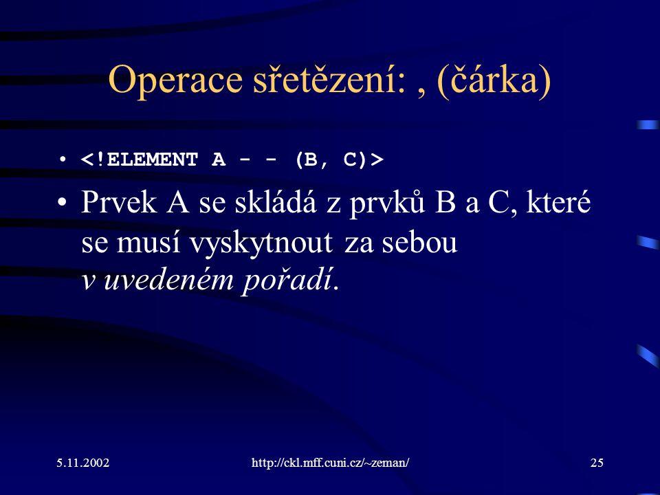5.11.2002http://ckl.mff.cuni.cz/~zeman/25 Operace sřetězení:, (čárka) Prvek A se skládá z prvků B a C, které se musí vyskytnout za sebou v uvedeném pořadí.